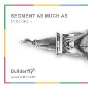 Tip 5 -Segment as much as possible