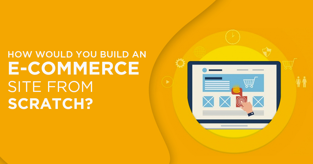 How would you build an e-commerce site from scratch