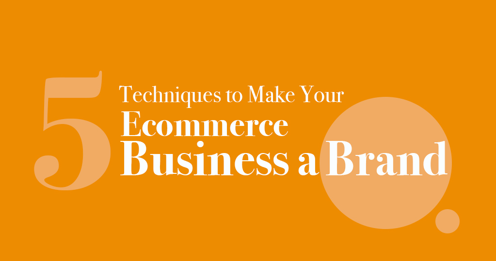 5 Techniques to Make your Ecommerce Business a Brand