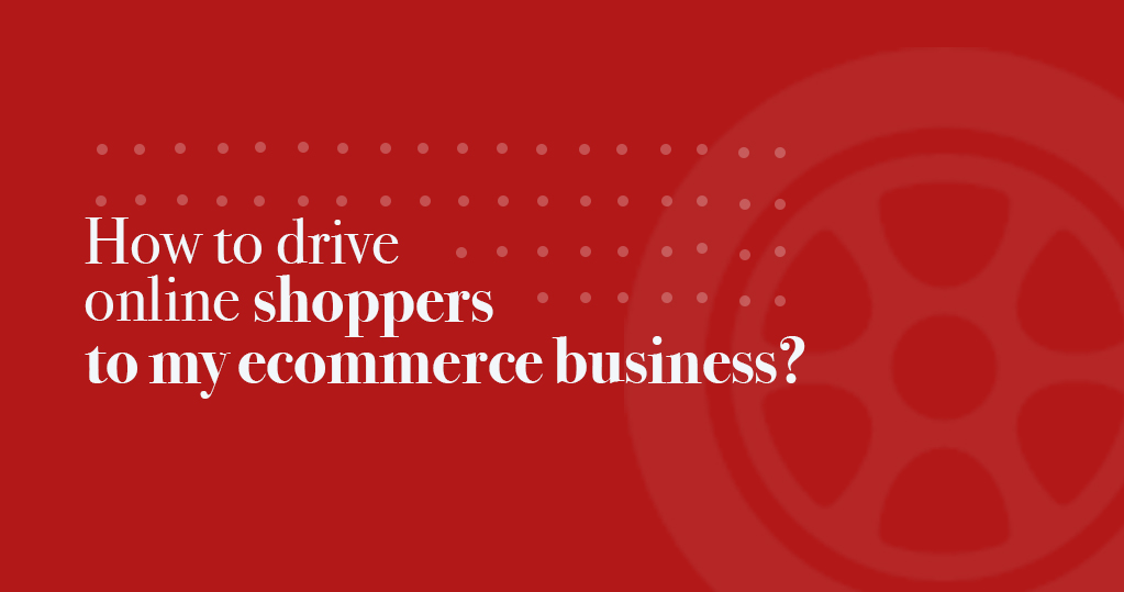 How to drive online shoppers to my ecommerce business