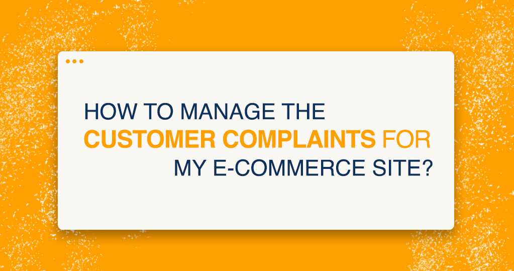 How to Manage the Customer Complaints for my E-commerce Site