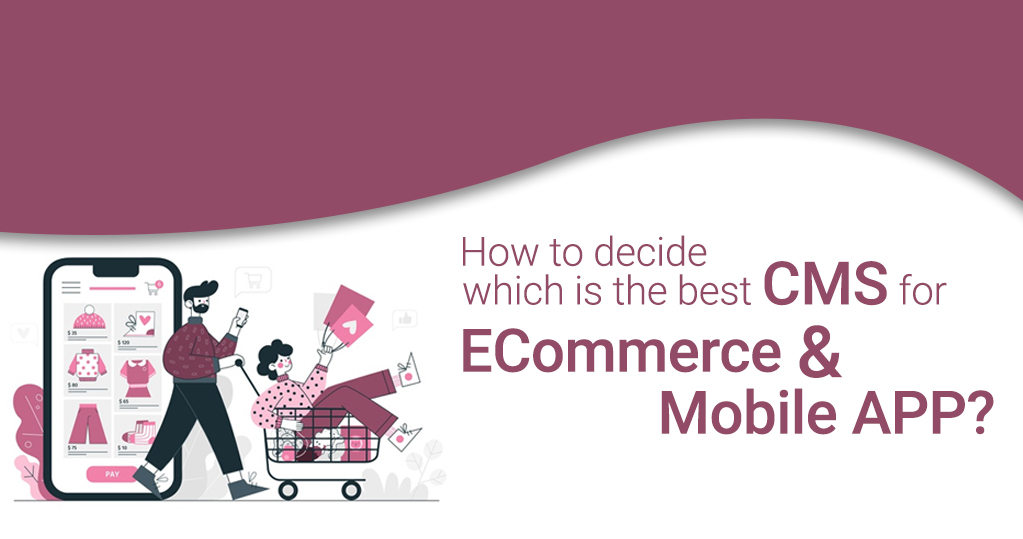 How to decide which is the best CMS for eCommerce and mobile app